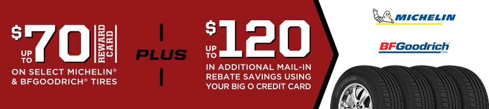 Up to $70 Reward Card on select Michelin & BFGoodrich Tires. Plus receive up to $120 in additional mail-in rebate savings using your Big O Credit Card.