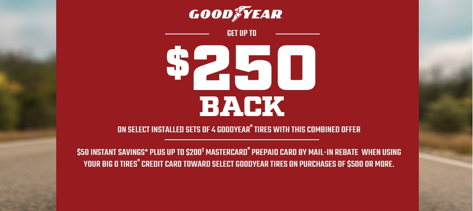 Get up to $250 back on select installed sets of 4 Goodyear® tires with this combined offer. $50 instant savings* plus up to $200† MasterCard® prepaid card by mail-in rebate when using your Big O Tires&Reg; credit card toward select Goodyear tires on purchases of $500 or more.