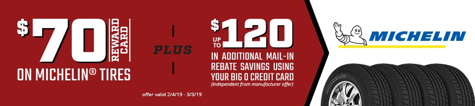 Up to $70 reward card on select Michelin<sup>®</sup> tires + up to $120 in additional mail-in rebate savings when using your Big O credit card from February 4th, 2019 through March 3rd, 2019!*